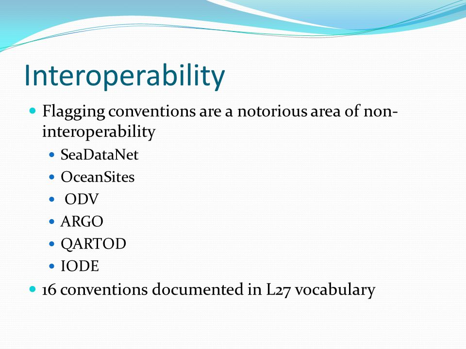Interoperability Flagging conventions are a notorious area of non- interoperability SeaDataNet OceanSites ODV ARGO QARTOD IODE 16 conventions document