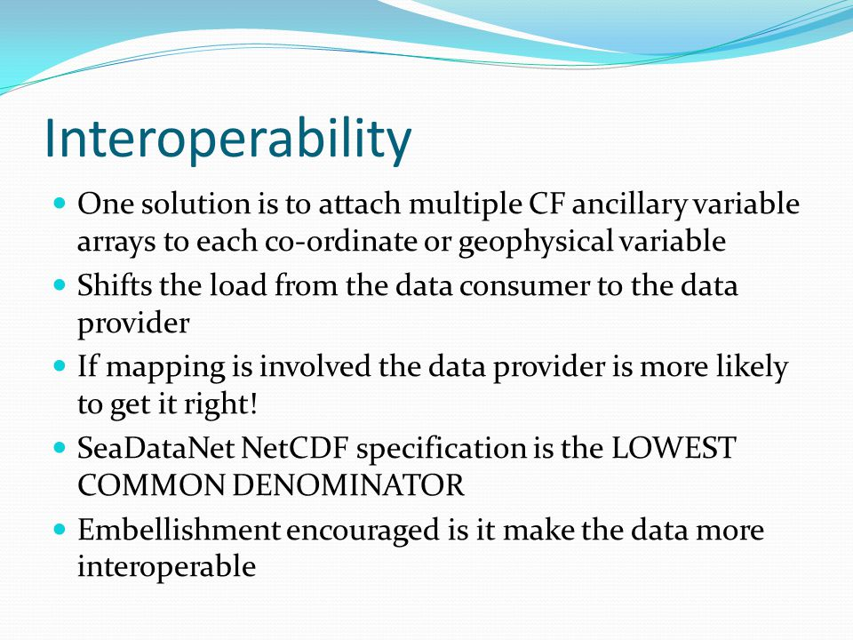 Interoperability One solution is to attach multiple CF ancillary variable arrays to each co-ordinate or geophysical variable Shifts the load from the data consumer to the data provider If mapping is involved the data provider is more likely to get it right.