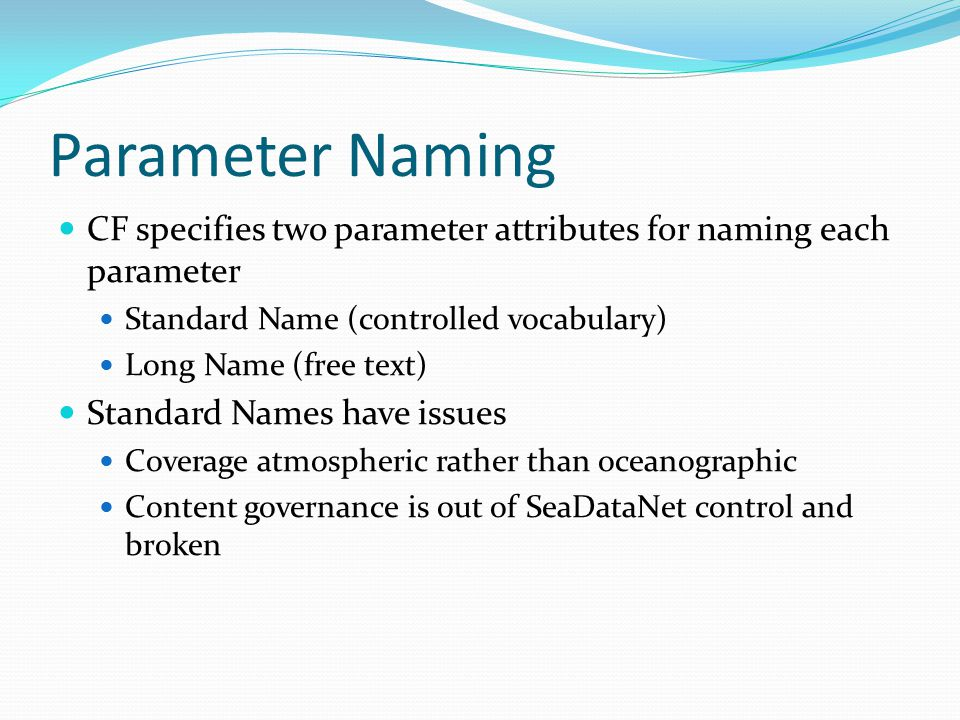 Parameter Naming CF specifies two parameter attributes for naming each parameter Standard Name (controlled vocabulary) Long Name (free text) Standard