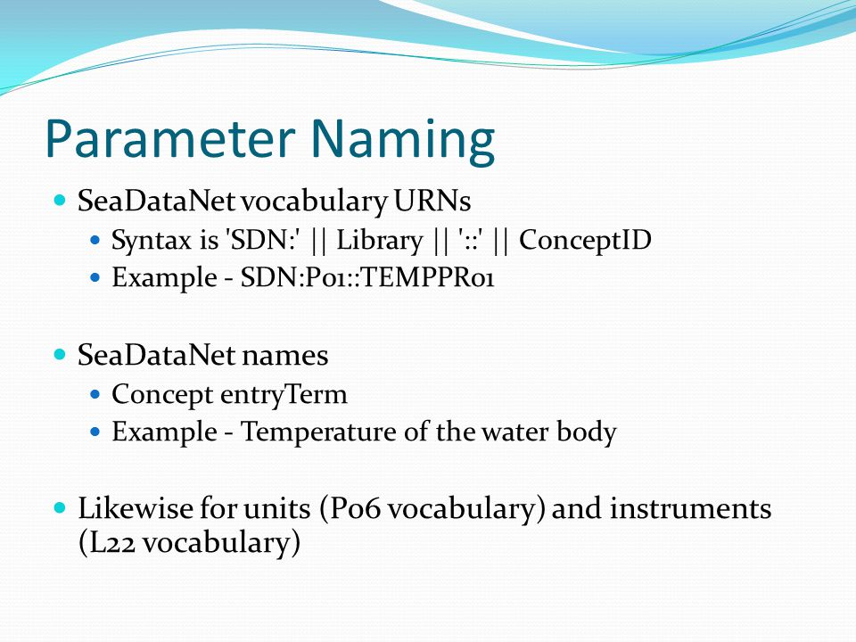 Parameter Naming SeaDataNet vocabulary URNs Syntax is SDN: || Library || :: || ConceptID Example - SDN:P01::TEMPPR01 SeaDataNet names Concept entryTerm Example - Temperature of the water body Likewise for units (P06 vocabulary) and instruments (L22 vocabulary)