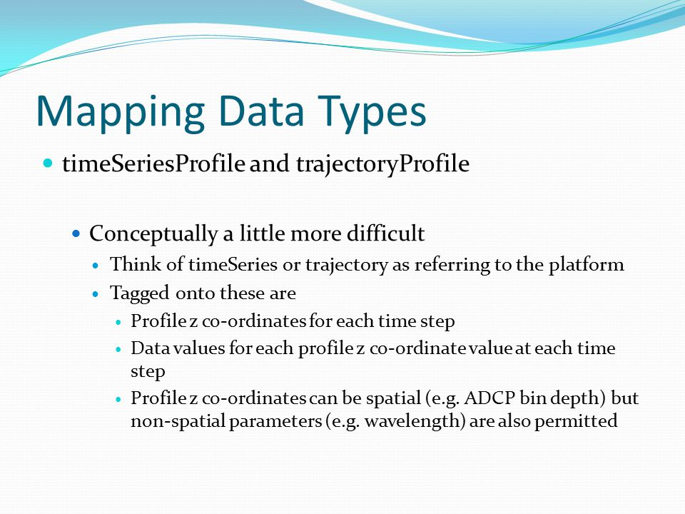 Mapping Data Types timeSeriesProfile and trajectoryProfile Conceptually a little more difficult Think of timeSeries or trajectory as referring to the platform Tagged onto these are Profile z co-ordinates for each time step Data values for each profile z co-ordinate value at each time step Profile z co-ordinates can be spatial (e.g.