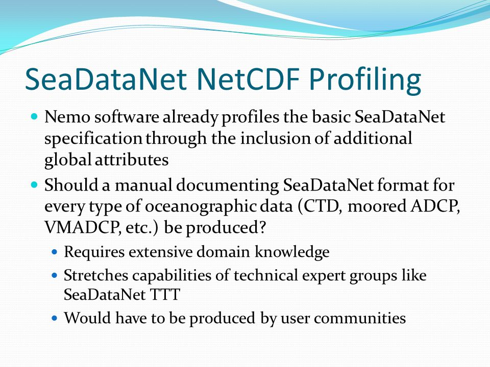 SeaDataNet NetCDF Profiling Nemo software already profiles the basic SeaDataNet specification through the inclusion of additional global attributes Should a manual documenting SeaDataNet format for every type of oceanographic data (CTD, moored ADCP, VMADCP, etc.) be produced.