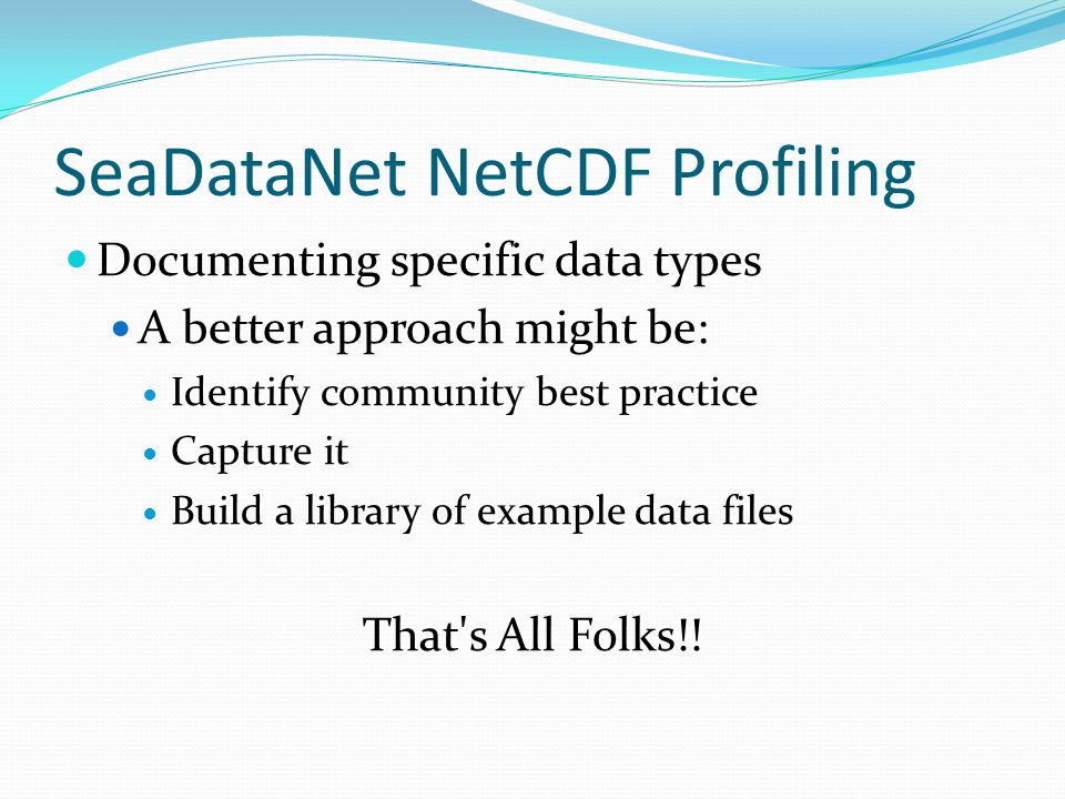 SeaDataNet NetCDF Profiling Documenting specific data types A better approach might be: Identify community best practice Capture it Build a library of example data files That s All Folks!!