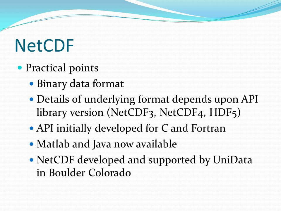 NetCDF Practical points Binary data format Details of underlying format depends upon API library version (NetCDF3, NetCDF4, HDF5) API initially developed for C and Fortran Matlab and Java now available NetCDF developed and supported by UniData in Boulder Colorado