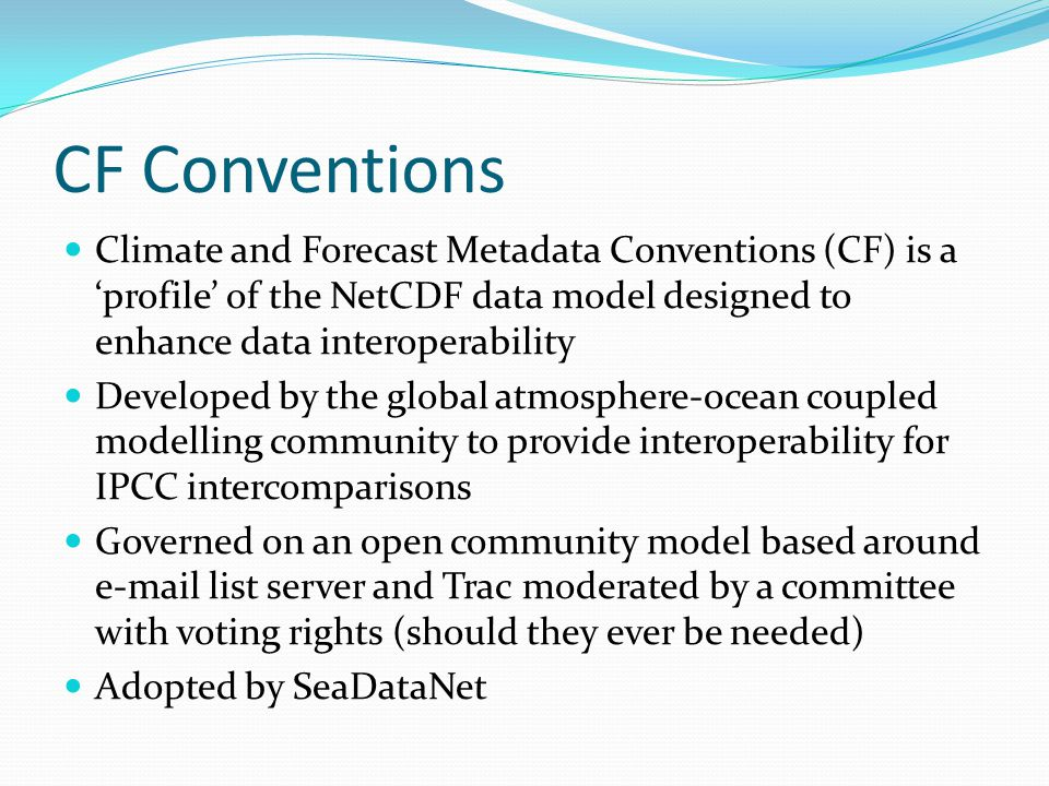 CF Conventions Climate and Forecast Metadata Conventions (CF) is a 'profile' of the NetCDF data model designed to enhance data interoperability Developed by the global atmosphere-ocean coupled modelling community to provide interoperability for IPCC intercomparisons Governed on an open community model based around e-mail list server and Trac moderated by a committee with voting rights (should they ever be needed) Adopted by SeaDataNet