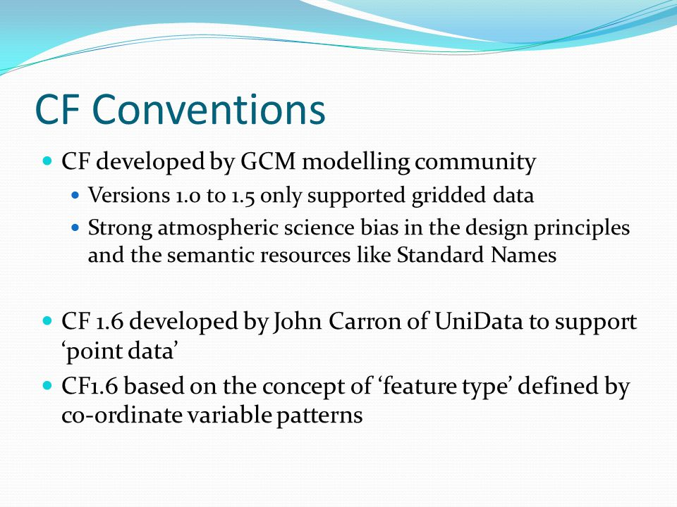 CF Conventions CF developed by GCM modelling community Versions 1.0 to 1.5 only supported gridded data Strong atmospheric science bias in the design principles and the semantic resources like Standard Names CF 1.6 developed by John Carron of UniData to support 'point data' CF1.6 based on the concept of 'feature type' defined by co-ordinate variable patterns