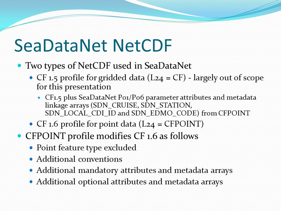 SeaDataNet NetCDF Two types of NetCDF used in SeaDataNet CF 1.5 profile for gridded data (L24 = CF) - largely out of scope for this presentation CF1.5 plus SeaDataNet P01/P06 parameter attributes and metadata linkage arrays (SDN_CRUISE, SDN_STATION, SDN_LOCAL_CDI_ID and SDN_EDMO_CODE) from CFPOINT CF 1.6 profile for point data (L24 = CFPOINT) CFPOINT profile modifies CF 1.6 as follows Point feature type excluded Additional conventions Additional mandatory attributes and metadata arrays Additional optional attributes and metadata arrays