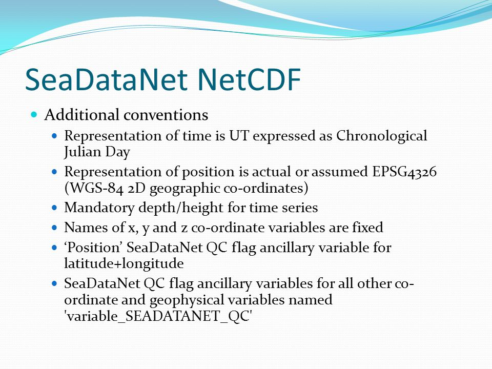 SeaDataNet NetCDF Additional conventions Representation of time is UT expressed as Chronological Julian Day Representation of position is actual or assumed EPSG4326 (WGS-84 2D geographic co-ordinates) Mandatory depth/height for time series Names of x, y and z co-ordinate variables are fixed 'Position' SeaDataNet QC flag ancillary variable for latitude+longitude SeaDataNet QC flag ancillary variables for all other co- ordinate and geophysical variables named variable_SEADATANET_QC