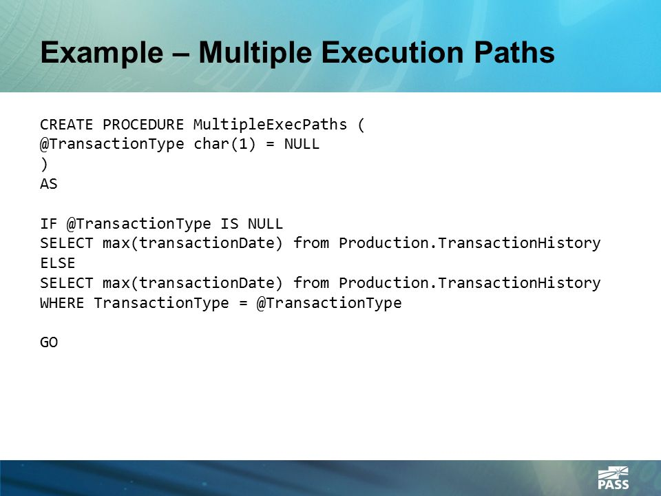 Example – Multiple Execution Paths CREATE PROCEDURE MultipleExecPaths ( @TransactionType char(1) = NULL ) AS IF @TransactionType IS NULL SELECT max(tr