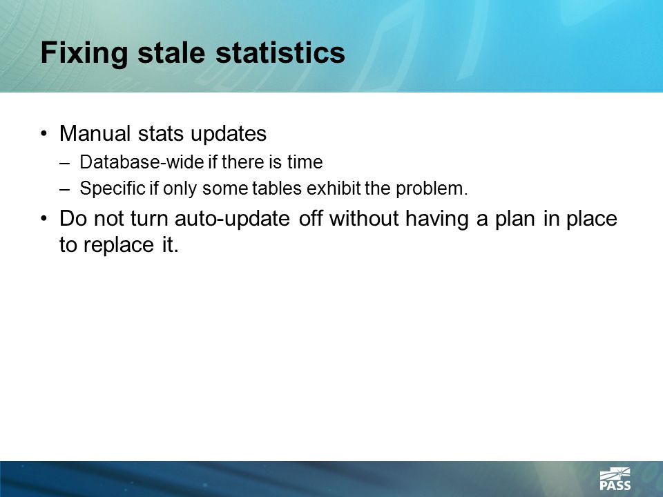 Fixing stale statistics Manual stats updates –Database-wide if there is time –Specific if only some tables exhibit the problem. Do not turn auto-updat