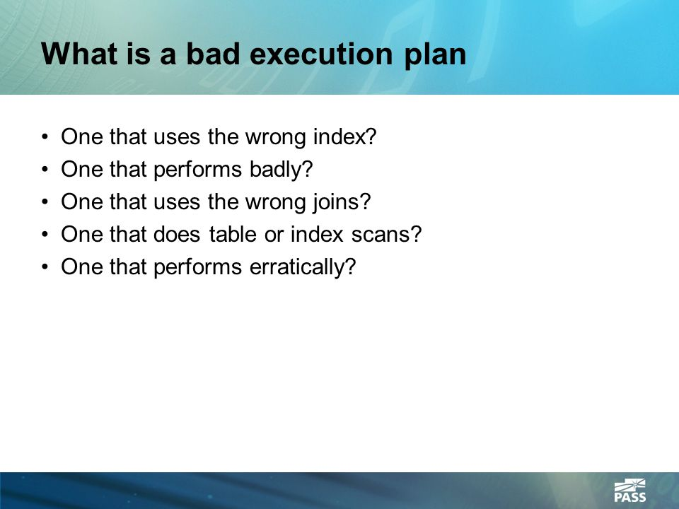 What is a bad execution plan One that uses the wrong index? One that performs badly? One that uses the wrong joins? One that does table or index scans