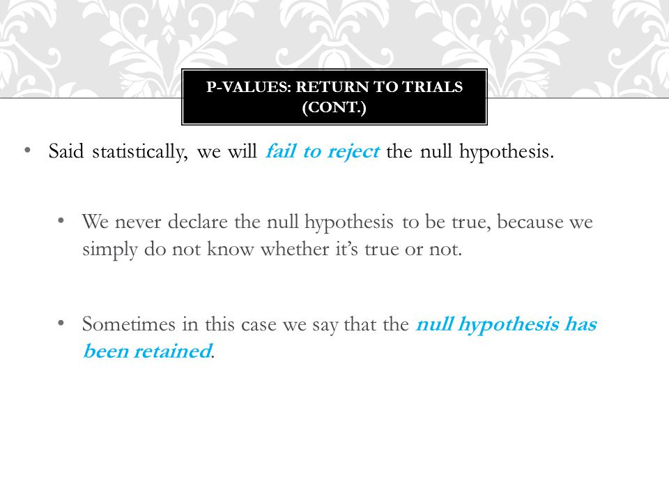 Said statistically, we will fail to reject the null hypothesis. We never declare the null hypothesis to be true, because we simply do not know whether