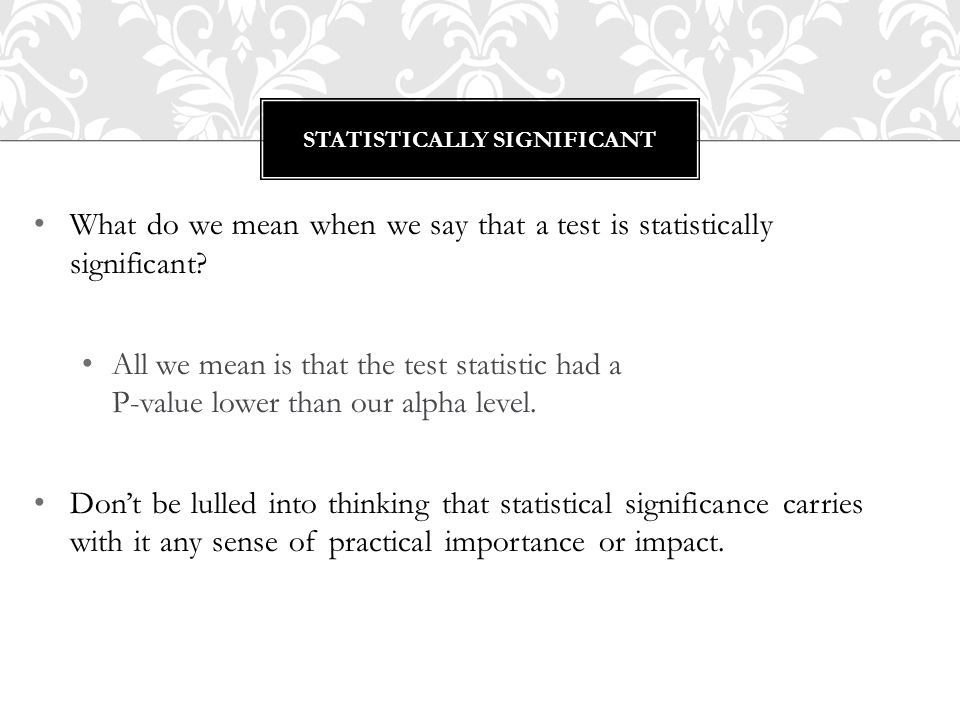 What do we mean when we say that a test is statistically significant? All we mean is that the test statistic had a P-value lower than our alpha level.