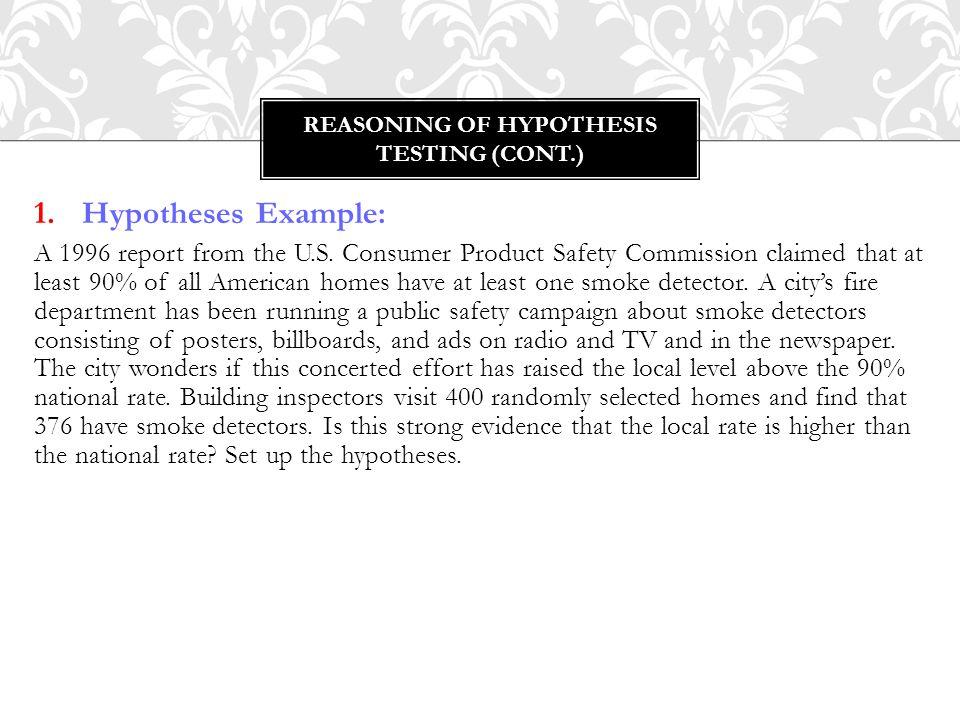 1.Hypotheses Example: A 1996 report from the U.S. Consumer Product Safety Commission claimed that at least 90% of all American homes have at least one