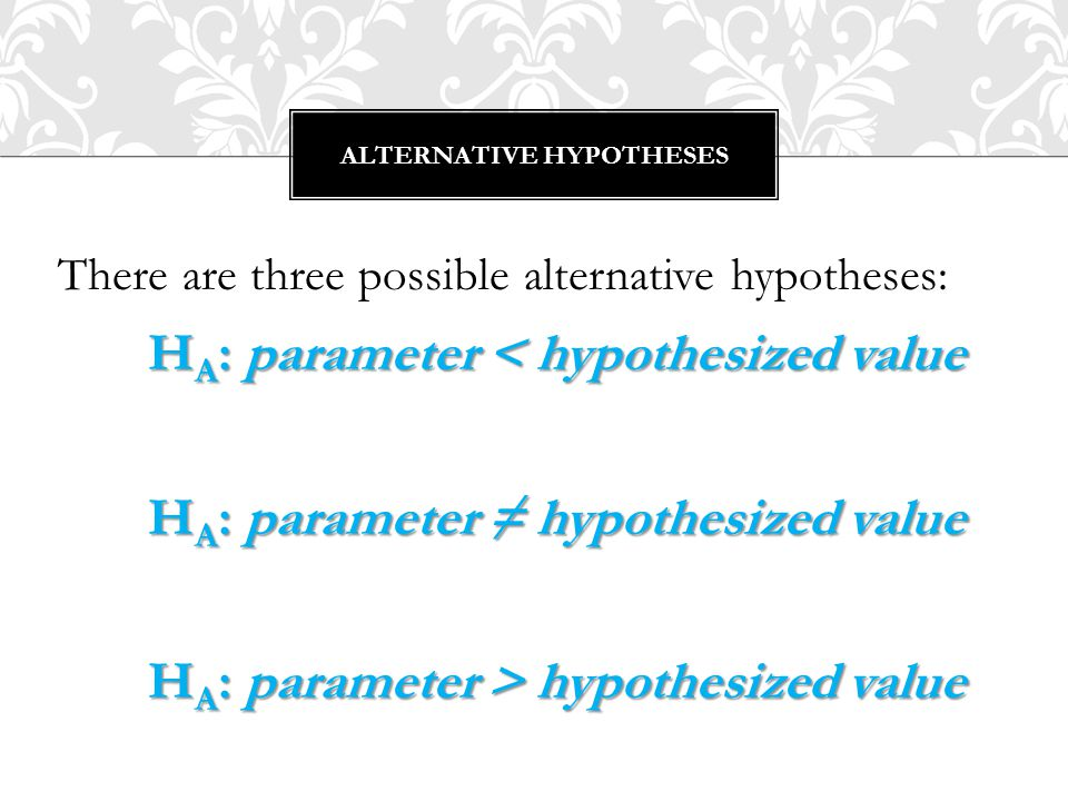 H A : parameter ≠ value is known as a two-sided alternative because we are equally interested in deviations on either side of the null hypothesis value.
