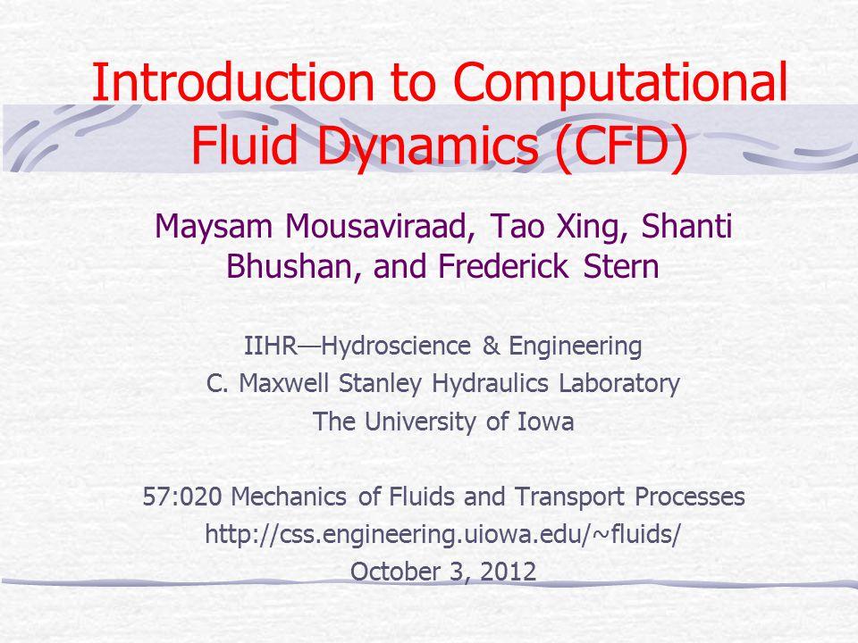 Introduction to Computational Fluid Dynamics (CFD) Maysam Mousaviraad, Tao Xing, Shanti Bhushan, and Frederick Stern IIHR—Hydroscience & Engineering C