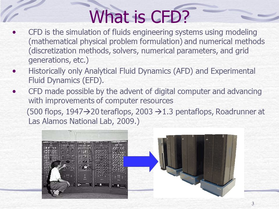 3 What is CFD? CFD is the simulation of fluids engineering systems using modeling (mathematical physical problem formulation) and numerical methods (d