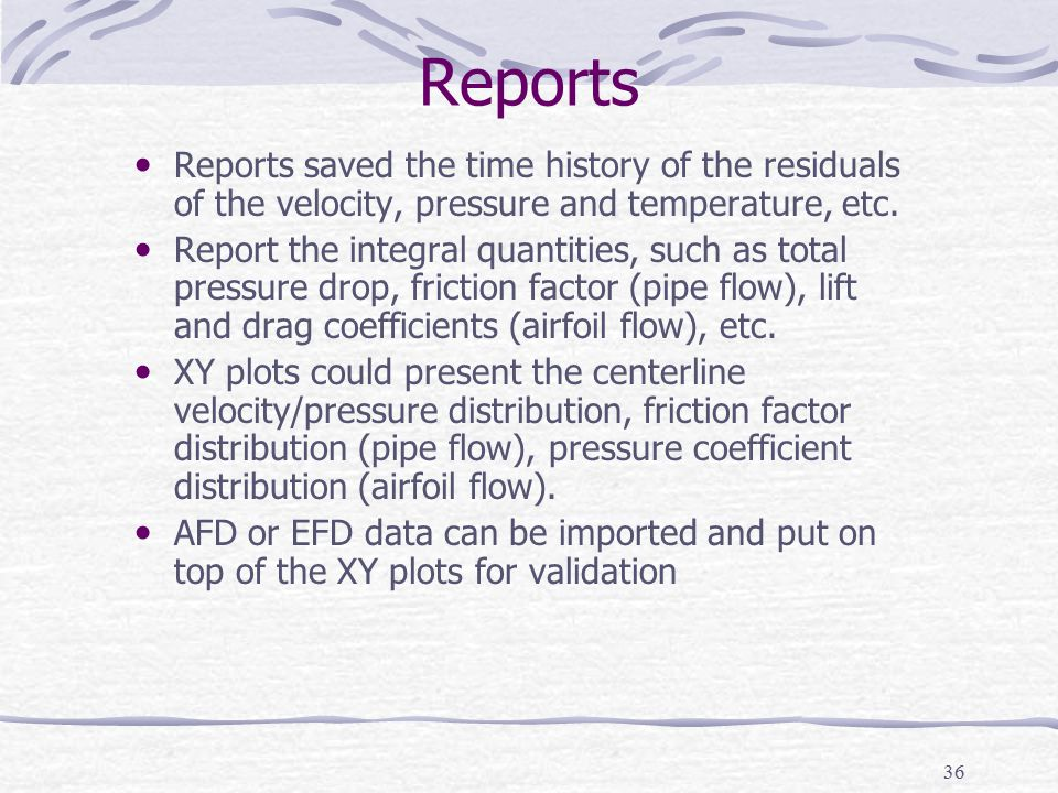 36 Reports Reports saved the time history of the residuals of the velocity, pressure and temperature, etc. Report the integral quantities, such as tot