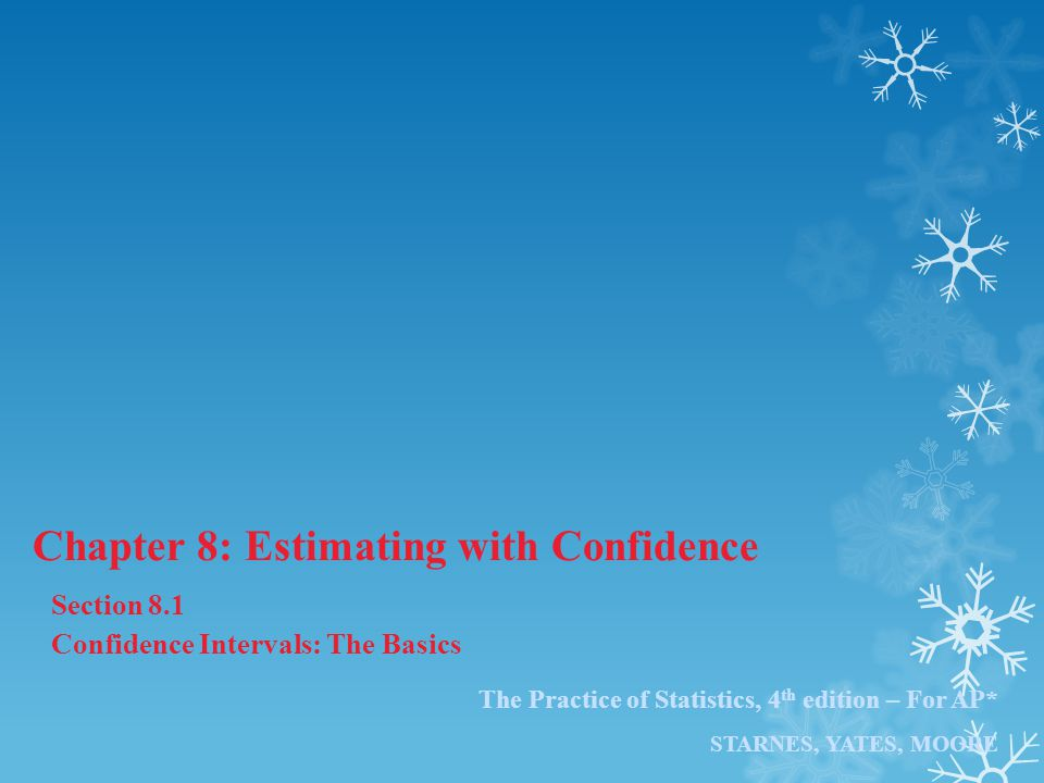 The Practice of Statistics, 4 th edition – For AP* STARNES, YATES, MOORE Chapter 8: Estimating with Confidence Section 8.1 Confidence Intervals: The B