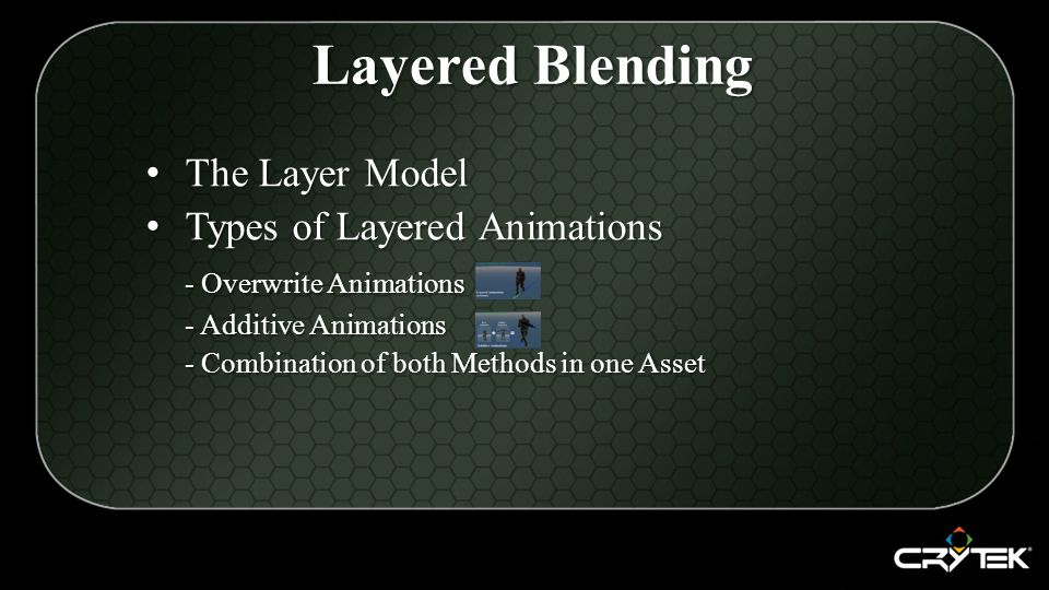 The Layer Model The Layer Model Types of Layered Animations Types of Layered Animations - Overwrite Animations - Additive Animations - Combination of both Methods in one Asset Layered Blending