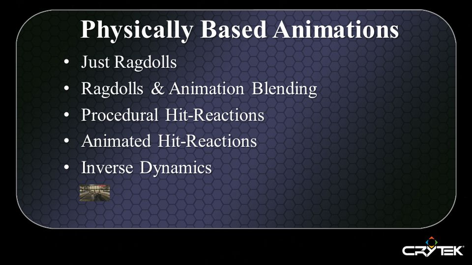 Just Ragdolls Just Ragdolls Ragdolls & Animation Blending Ragdolls & Animation Blending Procedural Hit-Reactions Procedural Hit-Reactions Animated Hit-Reactions Animated Hit-Reactions Inverse Dynamics Inverse Dynamics Physically Based Animations