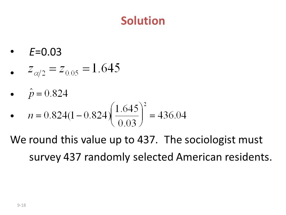 9-18 E=0.03 We round this value up to 437. The sociologist must survey 437 randomly selected American residents. Solution