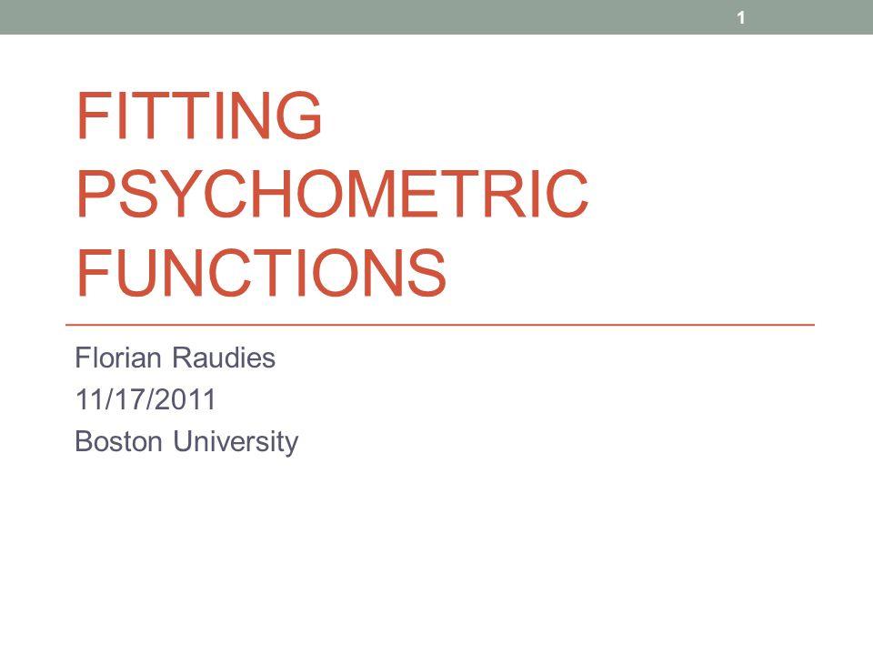 FITTING PSYCHOMETRIC FUNCTIONS Florian Raudies 11/17/2011 Boston University 1