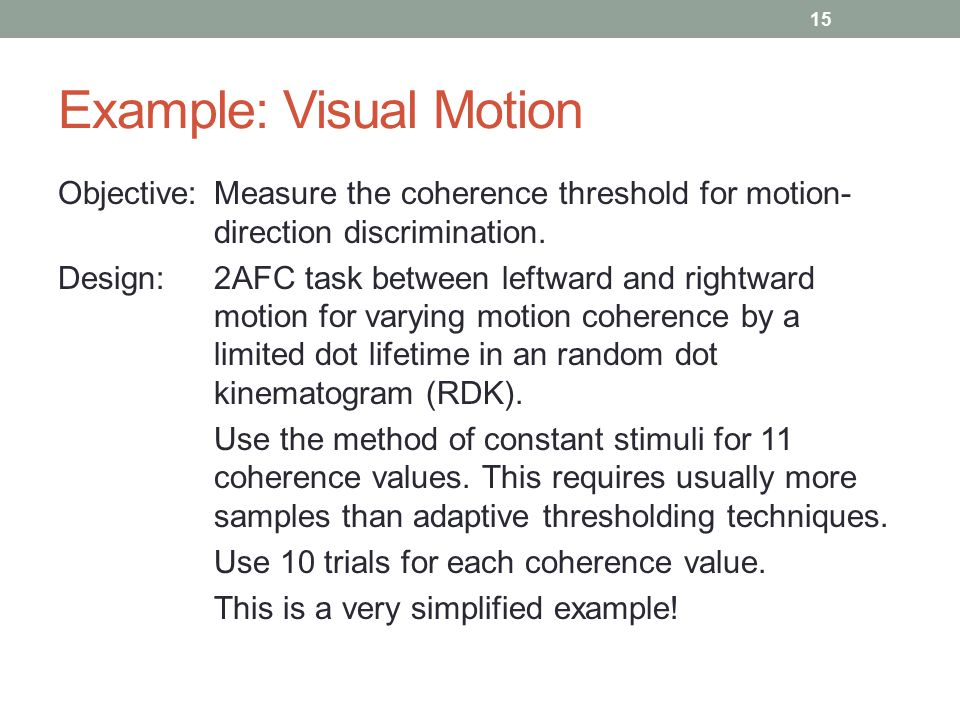 Example: Visual Motion Objective:Measure the coherence threshold for motion- direction discrimination.