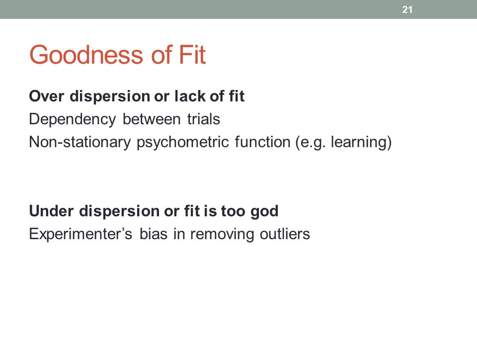 Goodness of Fit Over dispersion or lack of fit Dependency between trials Non-stationary psychometric function (e.g. learning) Under dispersion or fit