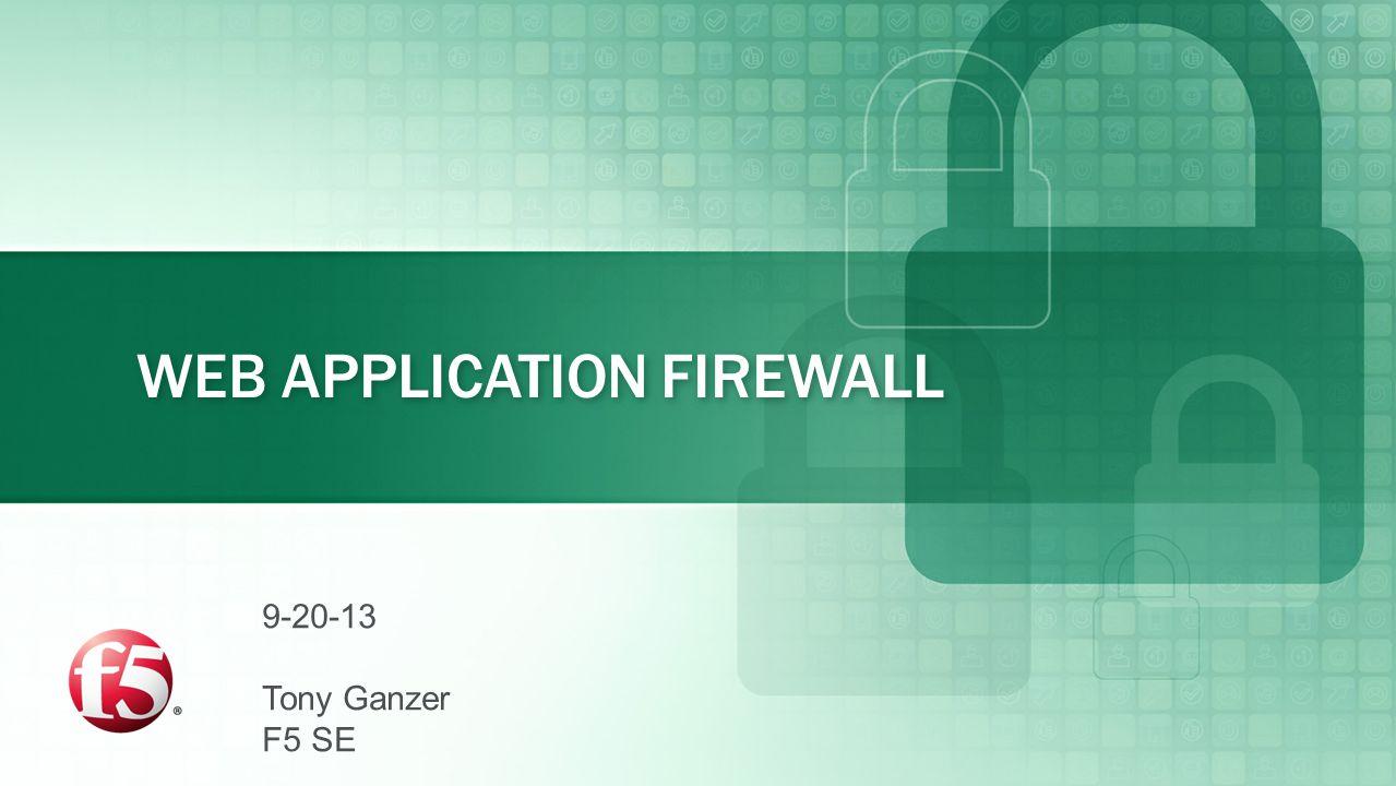 WEB APPLICATION FIREWALL 9-20-13 Tony Ganzer F5 SE