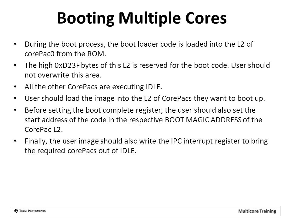 Booting Multiple Cores During the boot process, the boot loader code is loaded into the L2 of corePac0 from the ROM. The high 0xD23F bytes of this L2