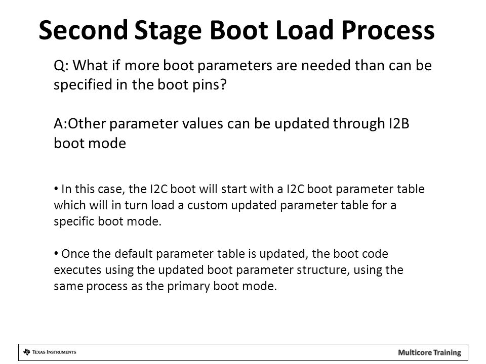 Second Stage Boot Load Process Q: What if more boot parameters are needed than can be specified in the boot pins? A:Other parameter values can be upda