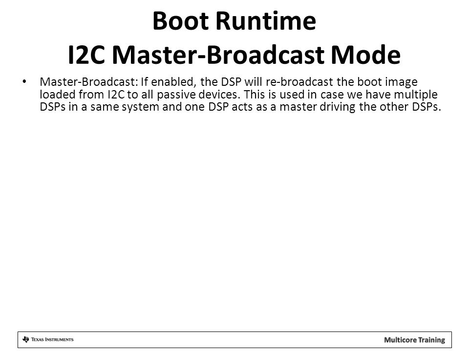 Boot Runtime I2C Master-Broadcast Mode Master-Broadcast: If enabled, the DSP will re-broadcast the boot image loaded from I2C to all passive devices.