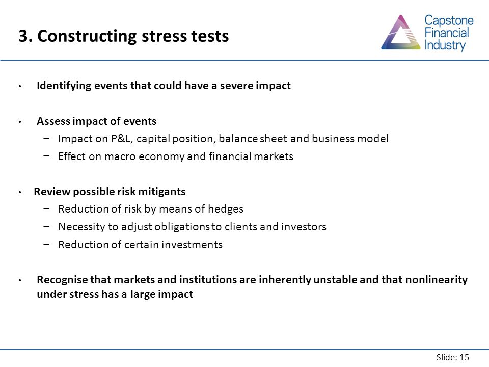 Slide: 15 3. Constructing stress tests Identifying events that could have a severe impact Assess impact of events − Impact on P&L, capital position, b