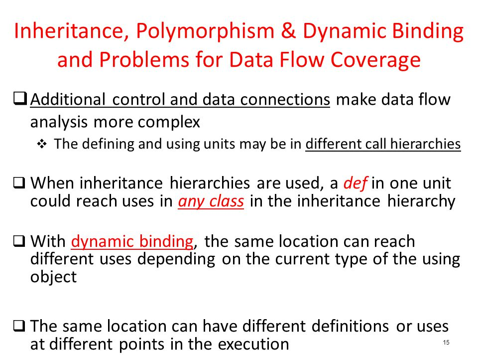 15 Inheritance, Polymorphism & Dynamic Binding and Problems for Data Flow Coverage  Additional control and data connections make data flow analysis more complex  The defining and using units may be in different call hierarchies  When inheritance hierarchies are used, a def in one unit could reach uses in any class in the inheritance hierarchy  With dynamic binding, the same location can reach different uses depending on the current type of the using object  The same location can have different definitions or uses at different points in the execution