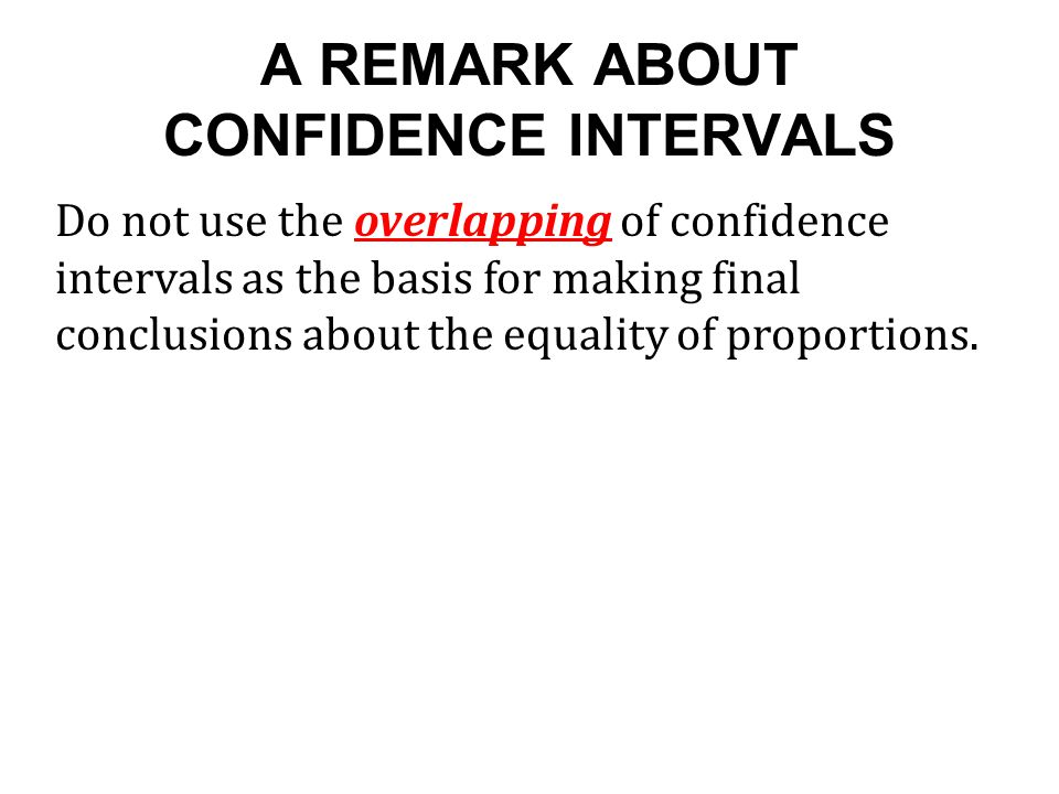 A REMARK ABOUT CONFIDENCE INTERVALS Do not use the overlapping of confidence intervals as the basis for making final conclusions about the equality of proportions.