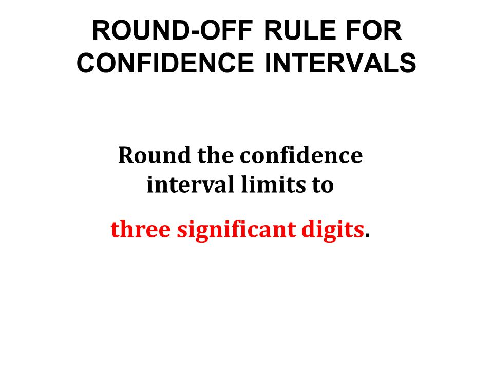ROUND-OFF RULE FOR CONFIDENCE INTERVALS Round the confidence interval limits to three significant digits.