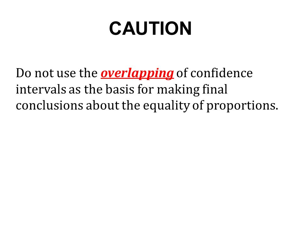 CAUTION Do not use the overlapping of confidence intervals as the basis for making final conclusions about the equality of proportions.