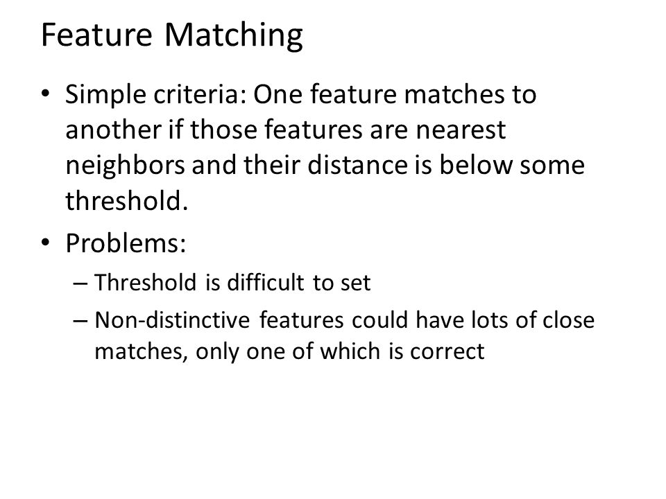 Feature Matching Simple criteria: One feature matches to another if those features are nearest neighbors and their distance is below some threshold.