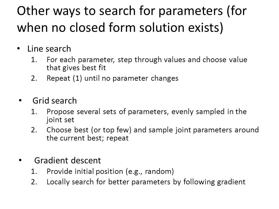 Other ways to search for parameters (for when no closed form solution exists) Line search 1.For each parameter, step through values and choose value t