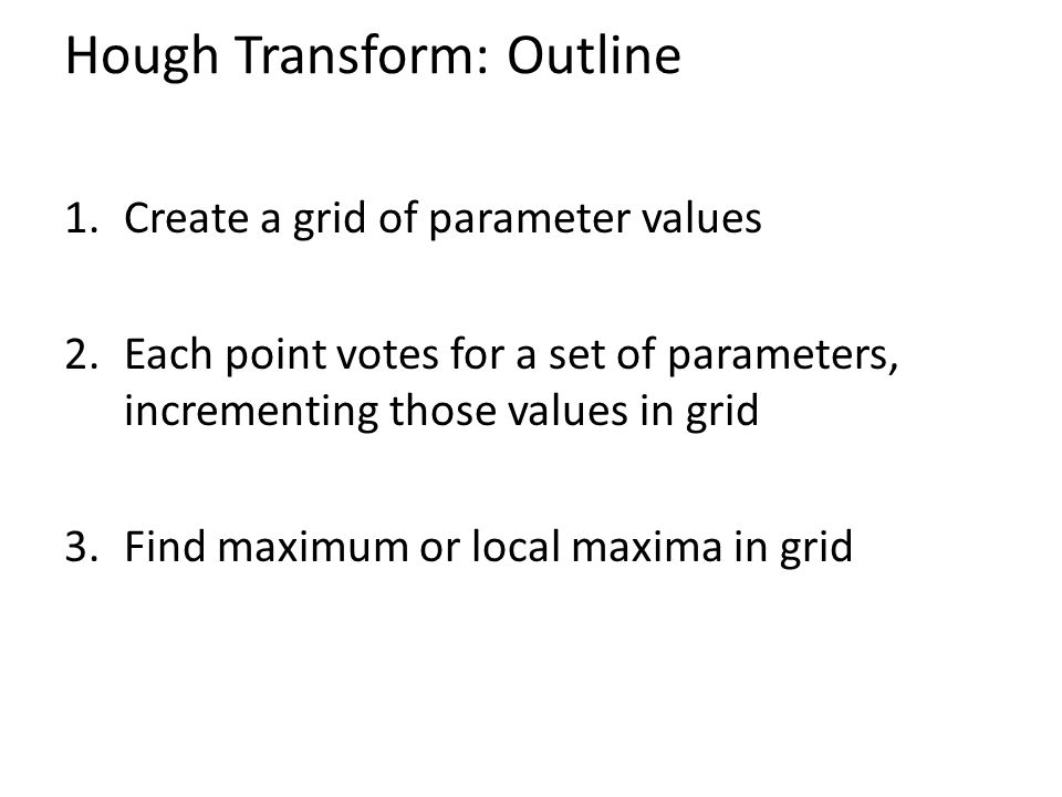 Hough Transform: Outline 1.Create a grid of parameter values 2.Each point votes for a set of parameters, incrementing those values in grid 3.Find maxi