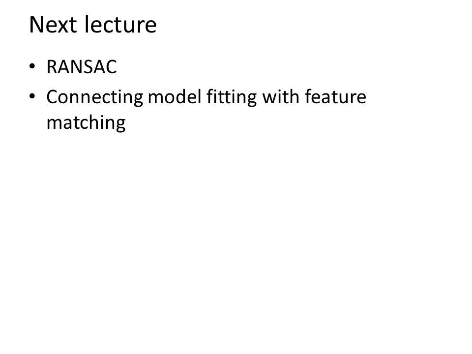 Next lecture RANSAC Connecting model fitting with feature matching