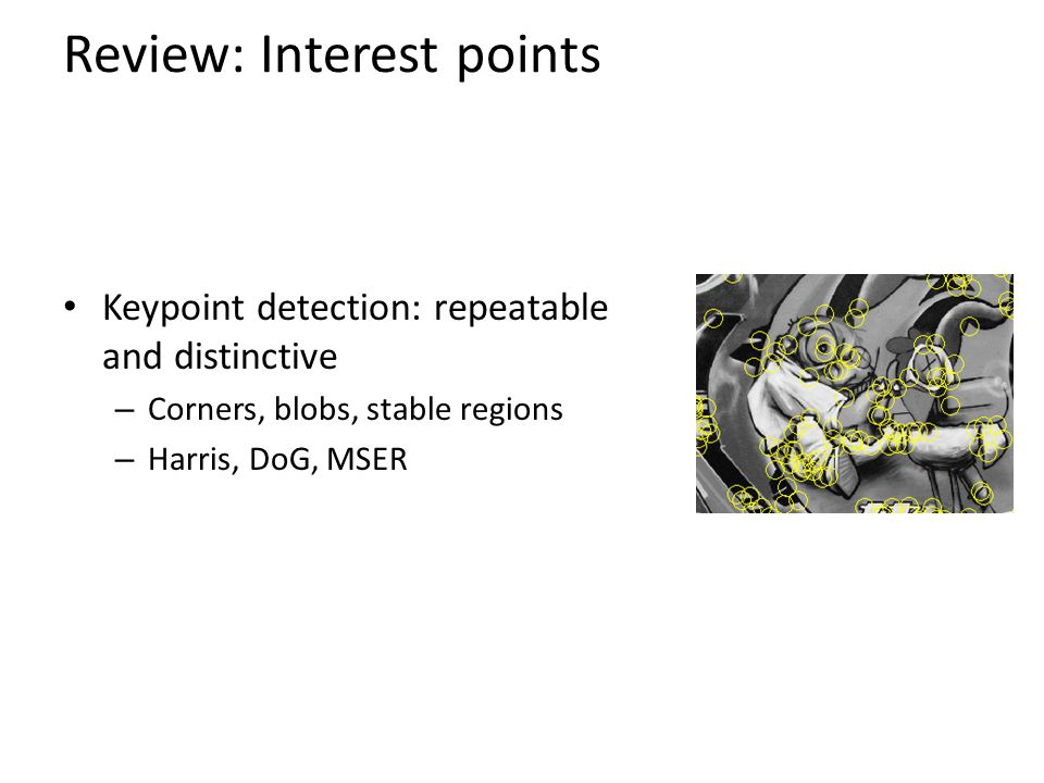 Review: Interest points Keypoint detection: repeatable and distinctive – Corners, blobs, stable regions – Harris, DoG, MSER