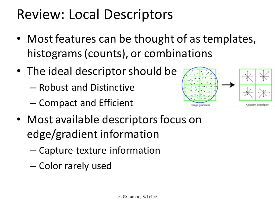 Review: Local Descriptors Most features can be thought of as templates, histograms (counts), or combinations The ideal descriptor should be – Robust and Distinctive – Compact and Efficient Most available descriptors focus on edge/gradient information – Capture texture information – Color rarely used K.