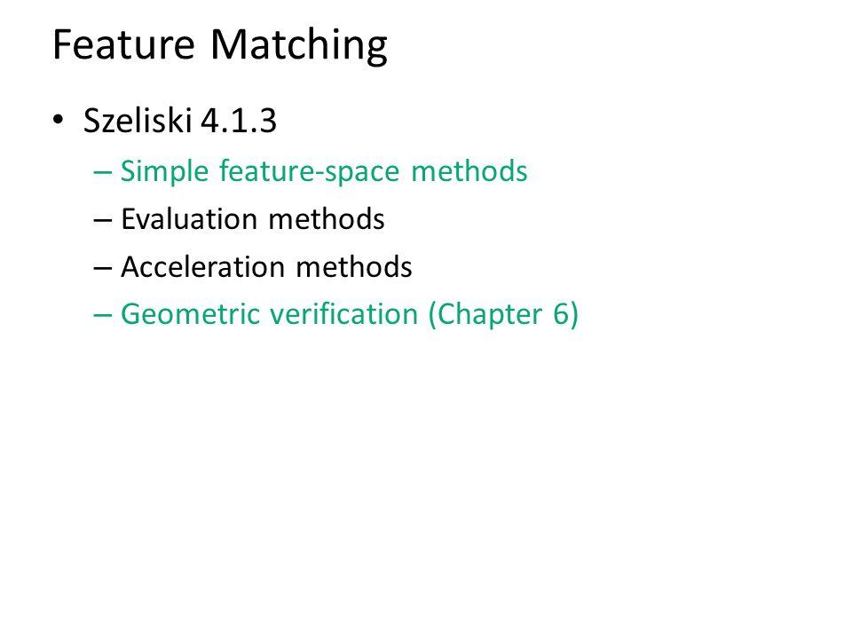Feature Matching Szeliski 4.1.3 – Simple feature-space methods – Evaluation methods – Acceleration methods – Geometric verification (Chapter 6)