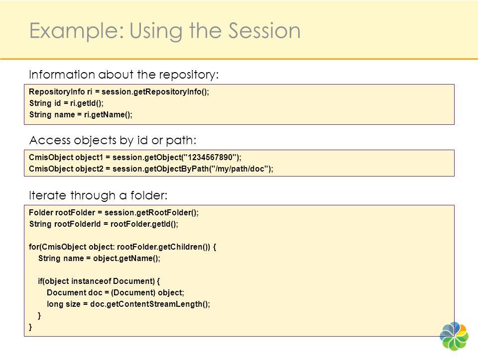Example: Using the Session RepositoryInfo ri = session.getRepositoryInfo(); String id = ri.getId(); String name = ri.getName(); Folder rootFolder = se