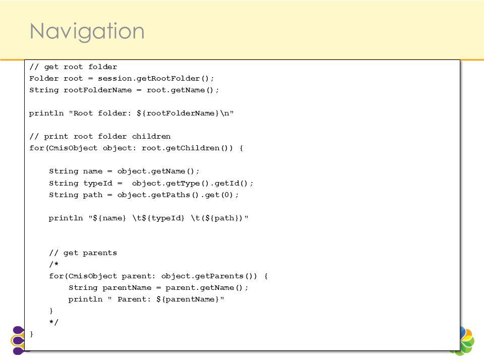 Navigation // get root folder Folder root = session.getRootFolder(); String rootFolderName = root.getName(); println