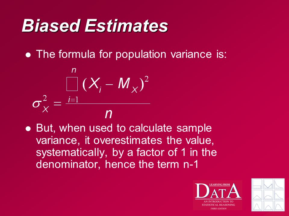 Biased Estimates The formula for population variance is: But, when used to calculate sample variance, it overestimates the value, systematically, by a