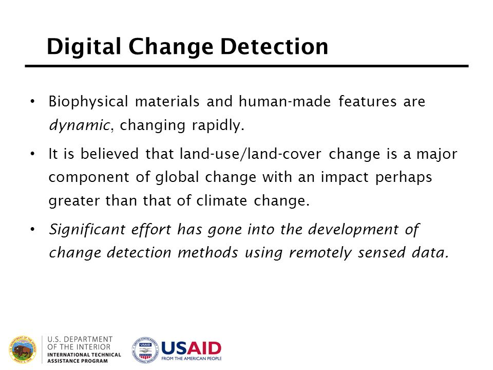 Digital Change Detection Biophysical materials and human-made features are dynamic, changing rapidly. It is believed that land-use/land-cover change i