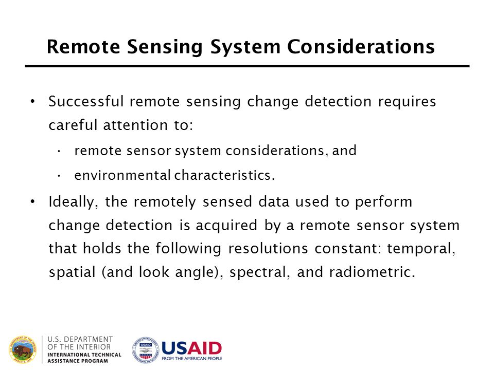 Remote Sensing System Considerations Successful remote sensing change detection requires careful attention to: remote sensor system considerations, an